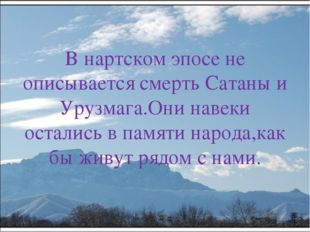В нартском эпосе не описывается смерть Сатаны и Урузмага.Они навеки остались