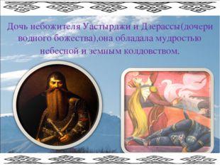 Дочь небожителя Уастырджи и Дзерассы(дочери водного божества),она обладала му