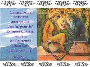 Сатана была большой мастерицей варить ронг.Ей же принадлежит заслуга изобрете