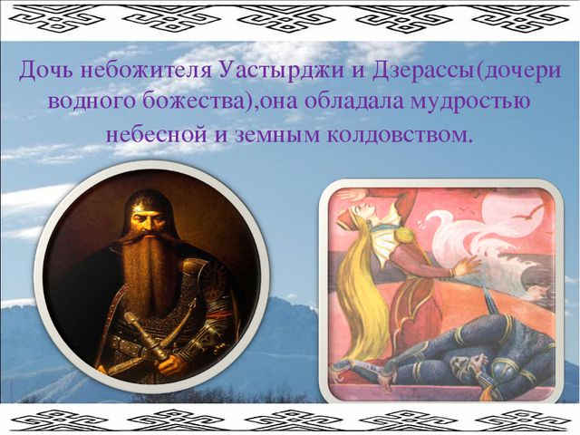 Дочь небожителя Уастырджи и Дзерассы(дочери водного божества),она обладала му...