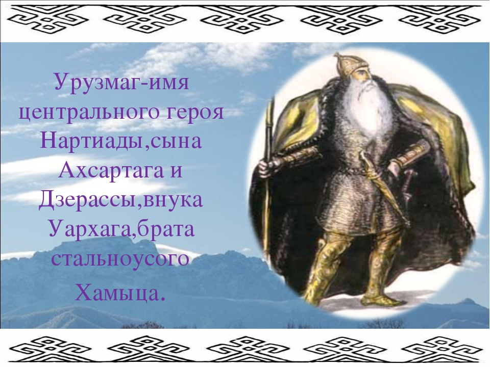 Урузмаг-имя центрального героя Нартиады,сына Ахсартага и Дзерассы,внука Уарха...