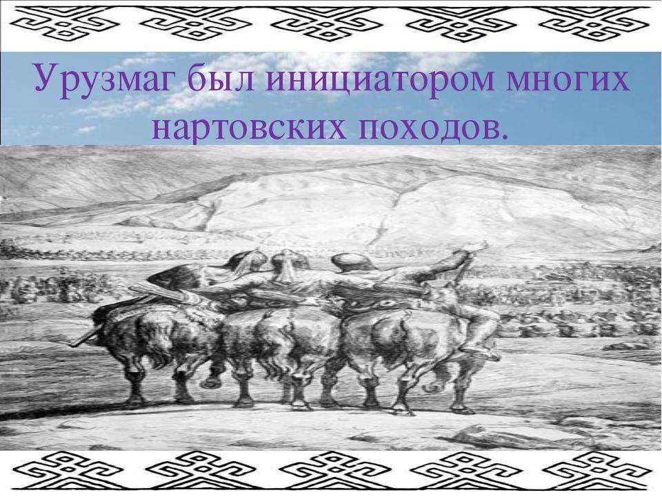 Урузмаг был инициатором многих нартовских походов.