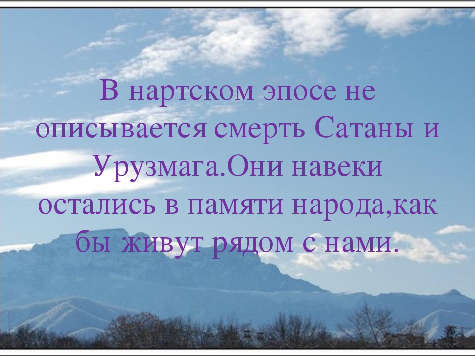 В нартском эпосе не описывается смерть Сатаны и Урузмага.Они навеки остались...