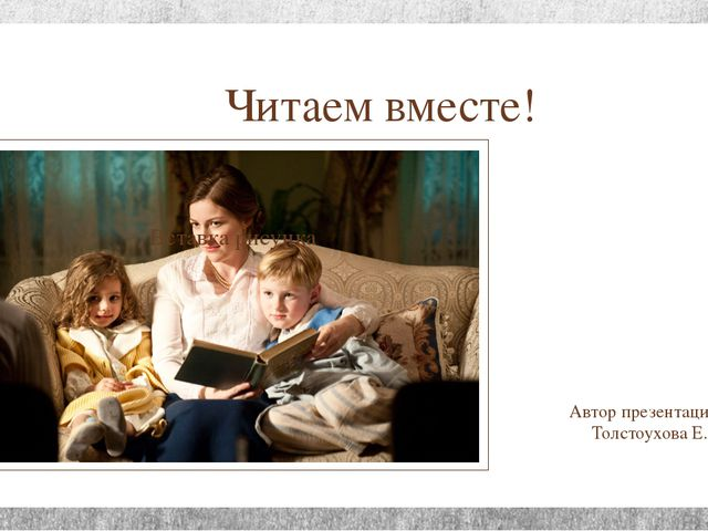 Читаем вместе! Автор презентации: Толстоухова Е.В.