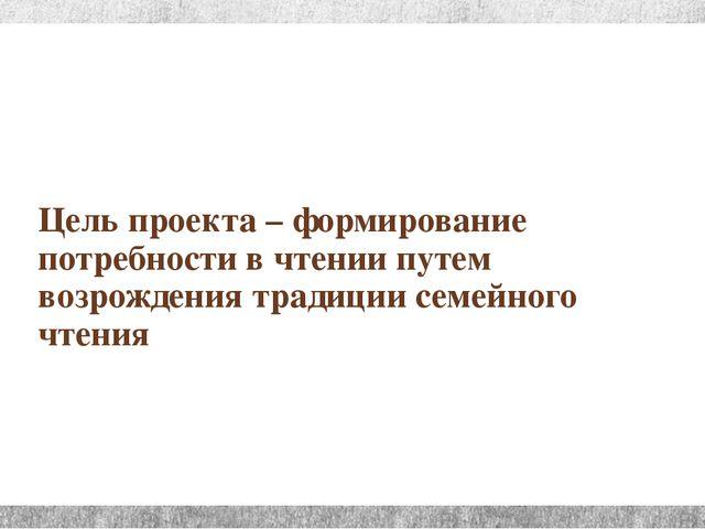 Цель проекта – формирование потребности в чтении путем возрождения традиции с...