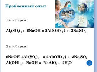 Проблемный опыт 1 пробирка:  Al2(SО4) 3 + 6NaOH = 2Al(ОН) 3 ↓+ 3Na2SO4  2 п