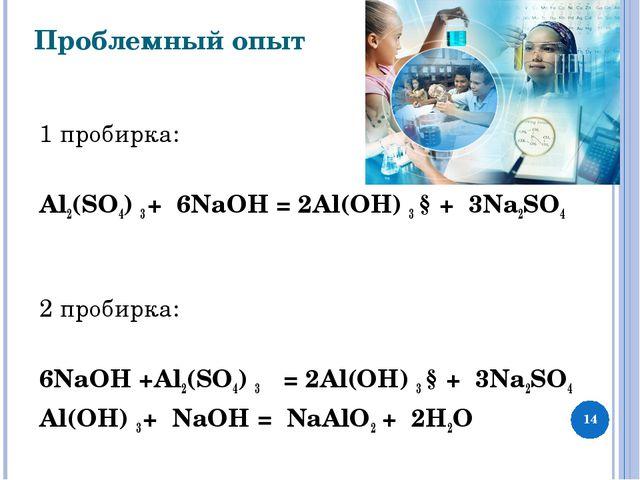 Проблемный опыт 1 пробирка:  Al2(SО4) 3 + 6NaOH = 2Al(ОН) 3 ↓+ 3Na2SO4  2 п...