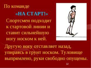 * Спортсмен подходит к стартовой линии и ставит сильнейшую ногу носком к ней.
