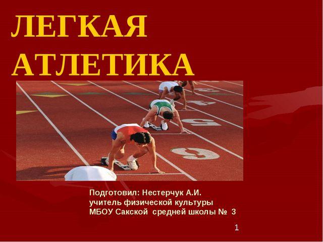 * ЛЕГКАЯ АТЛЕТИКА Подготовил: Нестерчук А.И. учитель физической культуры МБОУ...