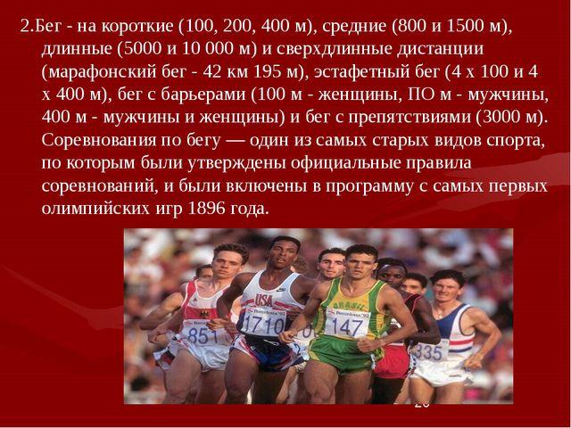 * 2.Бег - на короткие (100, 200, 400 м), средние (800 и 1500 м), длинные (500...