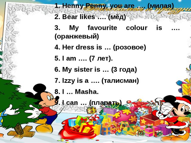 Henny Penny, you are …. (милая) Bear likes …. (мёд) 3. My favourite colour is...