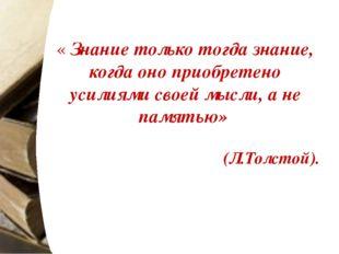 « Знание только тогда знание, когда оно приобретено усилиями своей мысли, а н