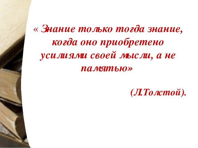 « Знание только тогда знание, когда оно приобретено усилиями своей мысли, а н...