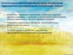 Знакомить с народными праздниками, входящими в русский народный календарь; с