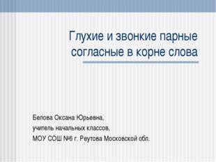 Глухие и звонкие парные согласные в корне слова Белова Оксана Юрьевна, учител