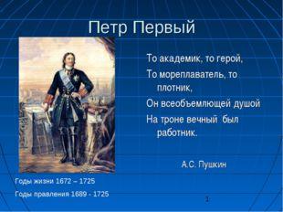 Петр Первый То академик, то герой, То мореплаватель, то плотник, Он всеобъемл