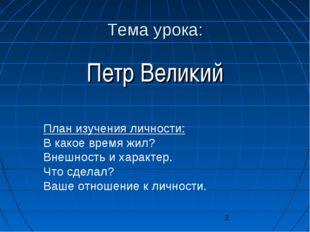 Тема урока: Петр Великий План изучения личности: В какое время жил? Внешность