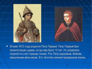 30 мая 1672 года родился Петр Первый. Петр Первый был провозглашен царем, ког