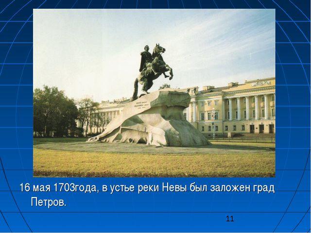 16 мая 1703года, в устье реки Невы был заложен град Петров.