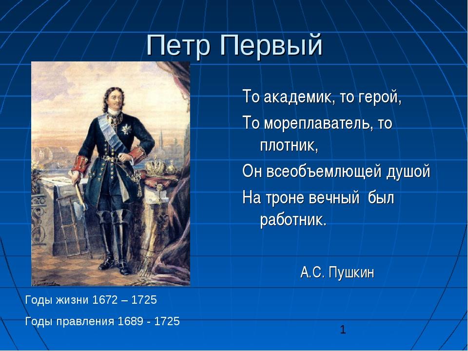 Петр Первый То академик, то герой, То мореплаватель, то плотник, Он всеобъемл...