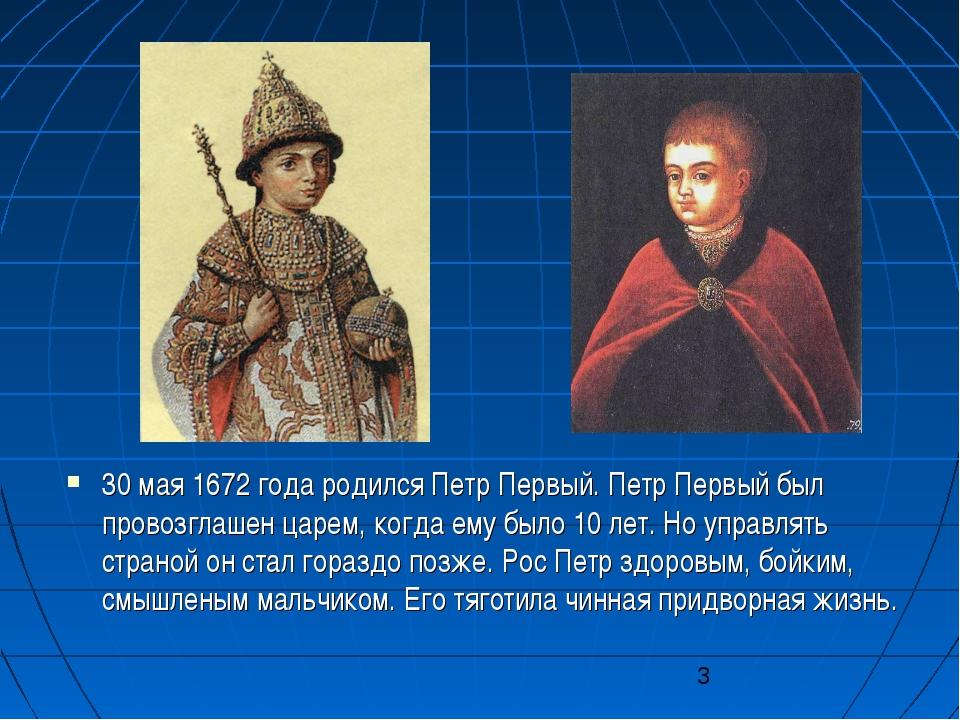 30 мая 1672 года родился Петр Первый. Петр Первый был провозглашен царем, ког...