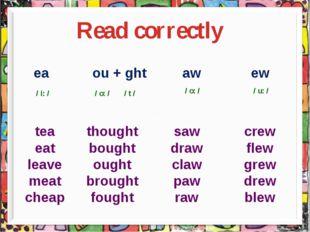 Read correctly ea ou + ght aw ew / i: / / o: / / t / / o: / / u: / tea eat l