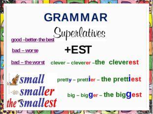 GRAMMAR +EST clever – cleverer –the cleverest pretty – prettier – the pretti