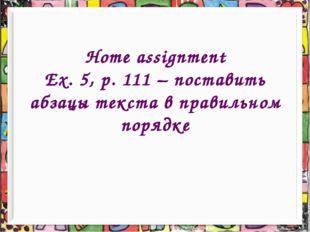Home assignment Ex. 5, p. 111 – поставить абзацы текста в правильном порядке