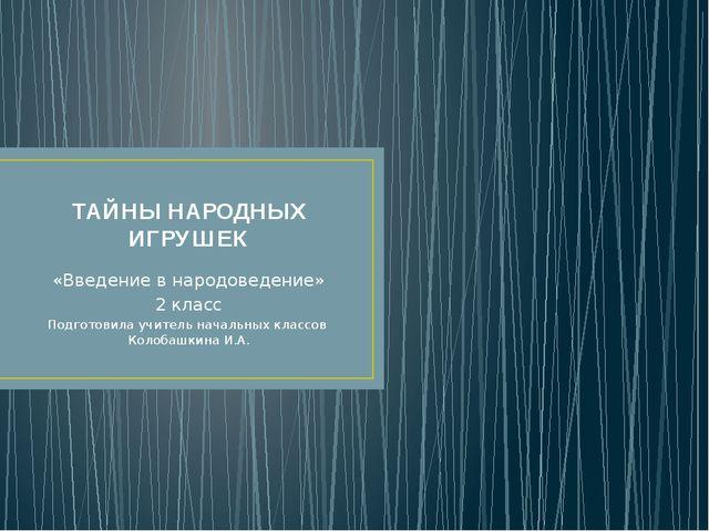 ТАЙНЫ НАРОДНЫХ ИГРУШЕК «Введение в народоведение» 2 класс Подготовила учитель...