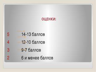 ОЦЕНКИ: 5 14-13 баллов 4 12-10 баллов 3 9-7 баллов 2 6 и менее баллов