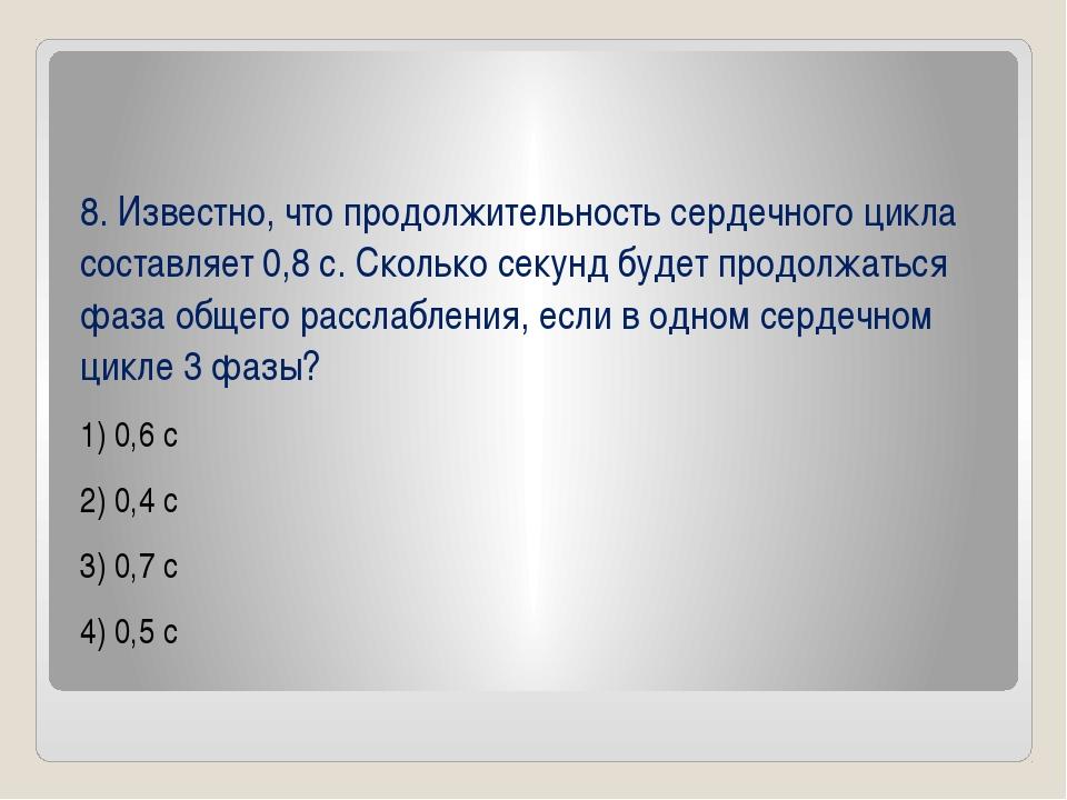 8. Известно, что продолжительность сердечного цикла составляет 0,8с. Скольк...
