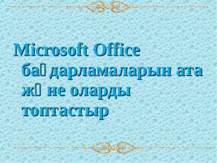 Microsoft Office бағдарламаларын ата және оларды топтастыр
