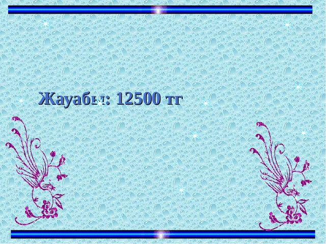 Жауабы: 12500 тг