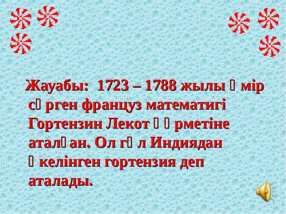 Жауабы: 1723 – 1788 жылы өмір сүрген француз математигі Гортензин Лекот құрм...