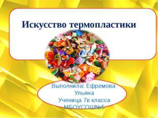 Искусство термопластики Выполнила: Ефремова Ульяна Ученица 7в класса МБОУСОШ№5