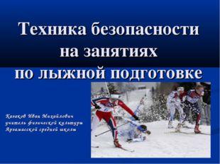 Техника безопасности на занятиях по лыжной подготовке Казаков Иван Михайлович