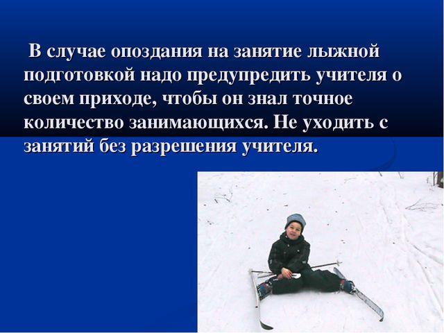 В случае опоздания на занятие лыжной подготовкой надо предупредить учителя о...