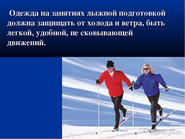 Одежда на занятиях лыжной подготовкой должна защищать от холода и ветра, быт...