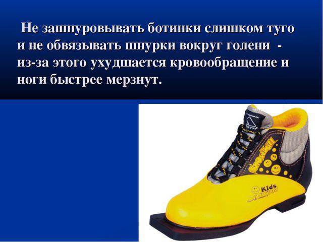 Не зашнуровывать ботинки слишком туго и не обвязывать шнурки вокруг голени -...
