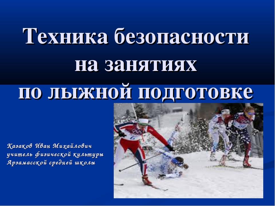Техника безопасности на занятиях по лыжной подготовке Казаков Иван Михайлович...