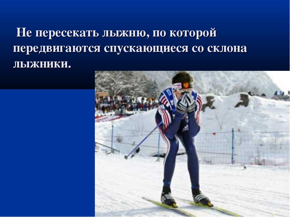 Не пересекать лыжню, по которой передвигаются спускающиеся со склона лыжники.