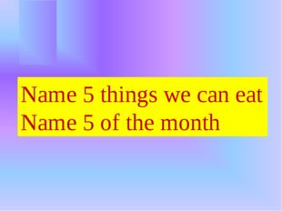 Name 5 things we can eat Name 5 of the month