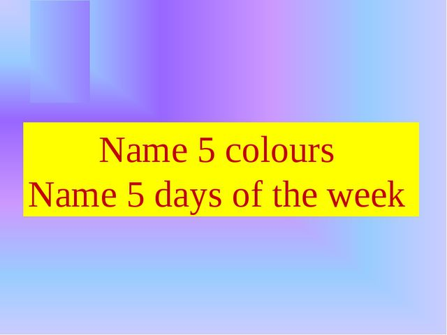 Name 5 colours Name 5 days of the week