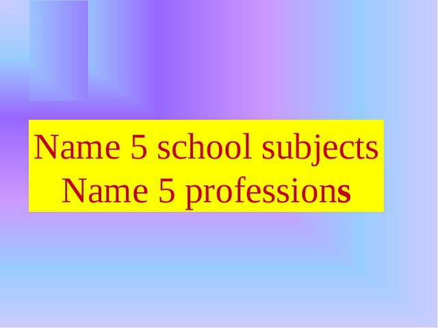 Name 5 school subjects Name 5 professions