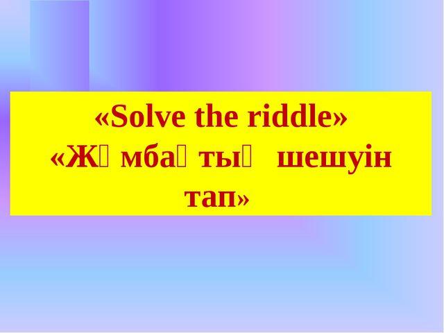 «Solve the riddle» «Жұмбақтың шешуін тап»