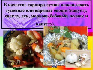 В качестве гарнира лучше использовать тушеные или вареные овощи (капусту, све