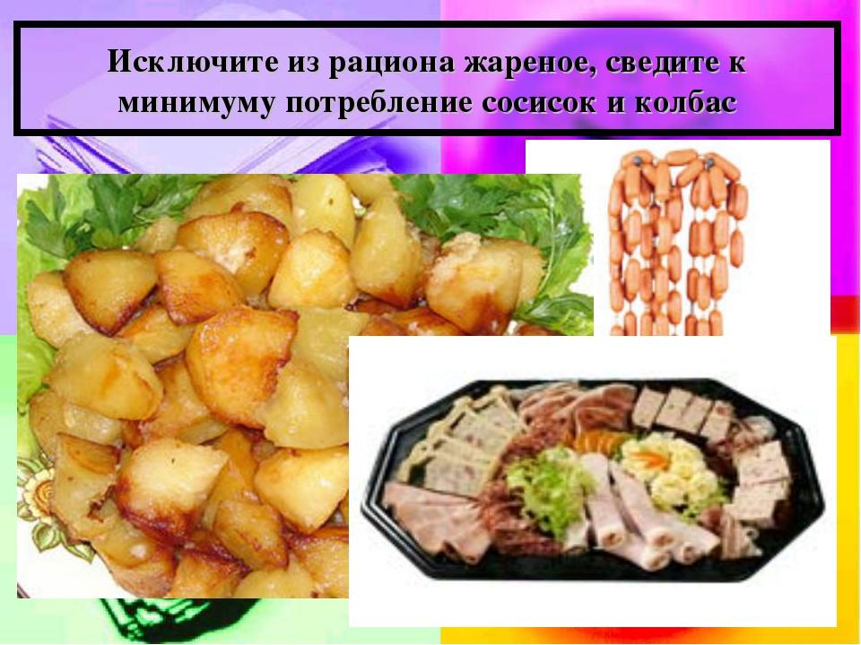 Исключите из рациона жареное, сведите к минимуму потребление сосисок и колбас