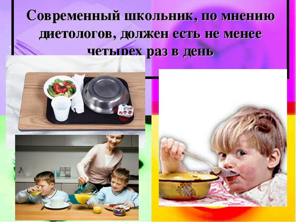 Современный школьник, по мнению диетологов, должен есть не менее четырех раз...