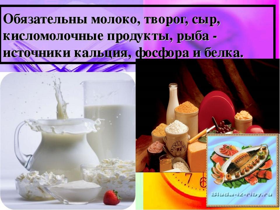 Обязательны молоко, творог, сыр, кисломолочные продукты, рыба - источники кал...