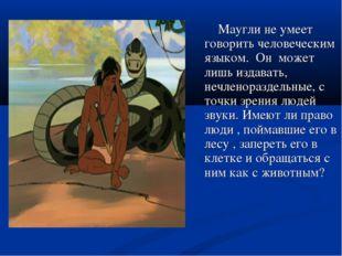 Маугли не умеет говорить человеческим языком. Он может лишь издавать, нечлен